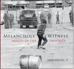 Melancholy Witness: Images of the Troubles